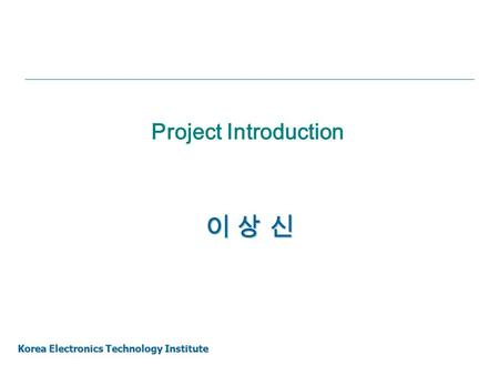 Project Introduction 이 상 신 Korea Electronics Technology Institute.