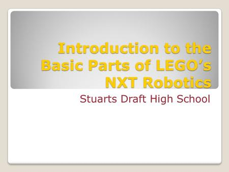Introduction to the Basic Parts of LEGO's NXT Robotics Stuarts Draft High School.