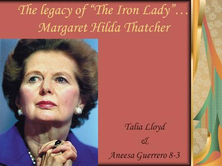 "Talia Lloyd & Aneesa Guerrero 8-3 The legacy of ""The Iron Lady""… Margaret Hilda Thatcher."