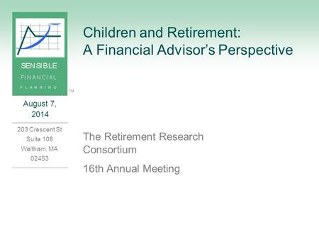 August 7, 2014 203 Crescent St Suite 108 Waltham, MA 02453 ™ Children and Retirement: A Financial Advisor's Perspective The Retirement Research Consortium.