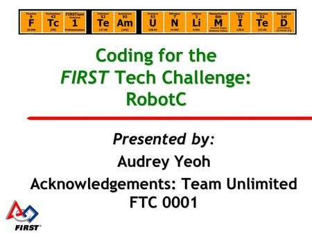 Coding for the FIRST Tech Challenge: RobotC Presented by: Audrey Yeoh Acknowledgements: Team Unlimited FTC 0001.