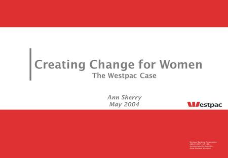 Creating Change for Women The Westpac Case Ann Sherry May 2004.