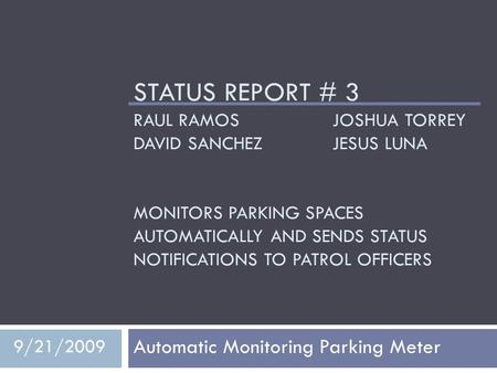 STATUS REPORT # 3 RAUL RAMOS JOSHUA TORREY DAVID SANCHEZJESUS LUNA MONITORS PARKING SPACES AUTOMATICALLY AND SENDS STATUS NOTIFICATIONS TO PATROL OFFICERS.