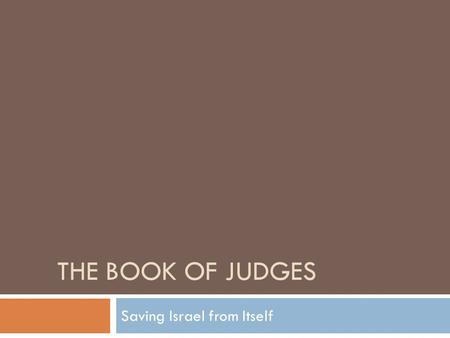 THE BOOK OF JUDGES Saving Israel from Itself. The Book of Judges  The Book of Judges, which has nothing to do with legal matters, might better be called.