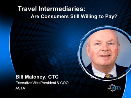 1 Bill Maloney, CTC Executive Vice President & COO ASTA Travel Intermediaries: Are Consumers Still Willing to Pay?