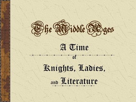 The Middle Ages A Time of Knights, Ladies, and Literature.