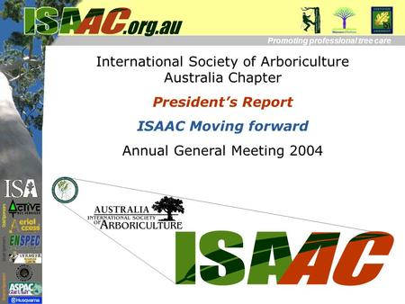 International Society of Arboriculture Australia Chapter President's Report ISAAC Moving forward Annual General Meeting 2004 Promoting professional tree.