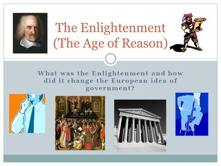 What was the Enlightenment and how did it change the European idea of government? The Enlightenment (The Age of Reason)