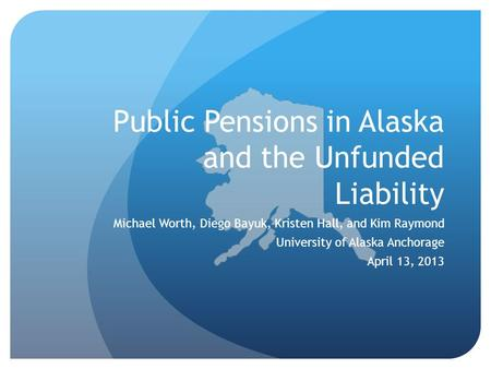 Public Pensions in Alaska and the Unfunded Liability Michael Worth, Diego Bayuk, Kristen Hall, and Kim Raymond University of Alaska Anchorage April 13,