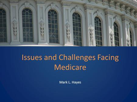 Issues and Challenges Facing Medicare Mark L. Hayes.
