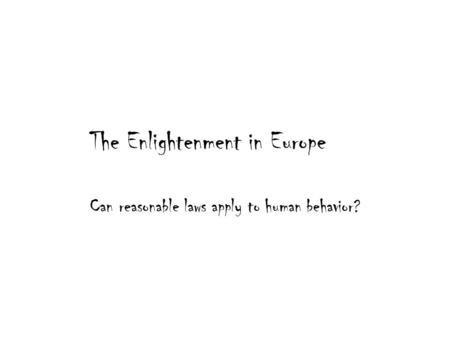 The Enlightenment in Europe Can reasonable laws apply to human behavior?