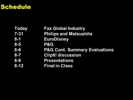 0 Schedule Today Fax Global Industry 7-31Philips and Matsushita 8-1EuroDisney 8-5P&G 8-6P&G Cont. Summary Evaluations 8-7ClipIt! discussion 8-8Presentations.