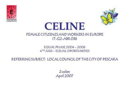 CELINE FEMALE CITIZENZS AND WORKERS IN EUROPE IT-G2-ABR 036 EQUAL PHASE 2004 – 2006 4 TH AXIS – EQUAL OPORTUNITIES REFERRING SUBJECT: LOCAL COUNCIL OF.