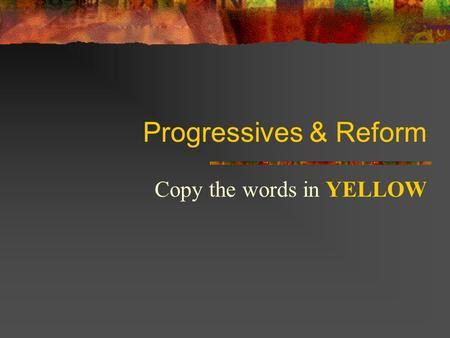 Progressives & Reform Copy the words in YELLOW Government Reform: Spoils System Spoils System = when a politician gives someone a government job in return.