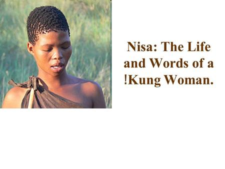 Nisa: The Life and Words of a ǃ Kung Woman.. Who am I ? I´m Nisa, I´m 50 years old, but I don´t know it exactly. I am a woman of the tribe -Žun/ twasi,