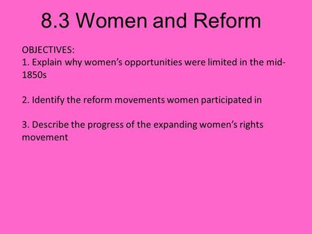 8.3 Women and Reform OBJECTIVES: 1. Explain why women's opportunities were limited in the mid- 1850s 2. Identify the reform movements women participated.
