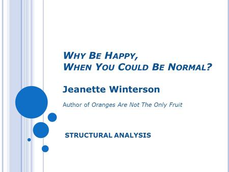 W HY B E H APPY, W HEN Y OU C OULD B E N ORMAL ? Jeanette Winterson Author of Oranges Are Not The Only Fruit STRUCTURAL ANALYSIS.