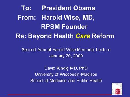 To: President Obama From: Harold Wise, MD, RPSM Founder Re: Beyond Health Care Reform Second Annual Harold Wise Memorial Lecture January 20, 2009 David.