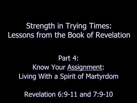 Strength in Trying Times: Lessons from the Book of Revelation Part 4: Know Your Assignment: Living With a Spirit of Martyrdom Revelation 6:9-11 and 7:9-10.