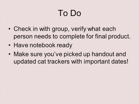 To Do Check in with group, verify what each person needs to complete for final product. Have notebook ready Make sure you've picked up handout and updated.