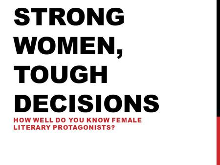 STRONG WOMEN, TOUGH DECISIONS HOW WELL DO YOU KNOW FEMALE LITERARY PROTAGONISTS?