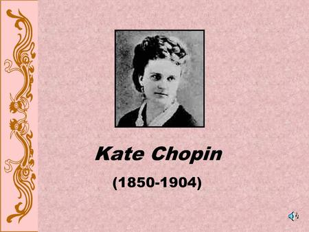 Kate Chopin (1850-1904). Meet Kate Chopin First female writer in the United States to portray frankly the passions and discontents of women confined to.