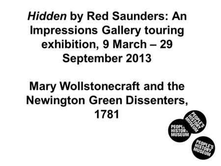 AND THE NEWINGTON GREEN DISSENTERS, 1781 Hidden by Red Saunders: An Impressions Gallery touring exhibition, 9 March – 29 September 2013 Mary Wollstonecraft.