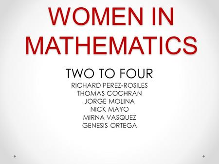 WOMEN IN MATHEMATICS TWO TO FOUR RICHARD PEREZ-ROSILES THOMAS COCHRAN JORGE MOLINA NICK MAYO MIRNA VASQUEZ GENESIS ORTEGA.