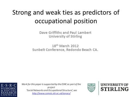 Strong and weak ties as predictors of occupational position Dave Griffiths and Paul Lambert University of Stirling 18 th March 2012 Sunbelt Conference,