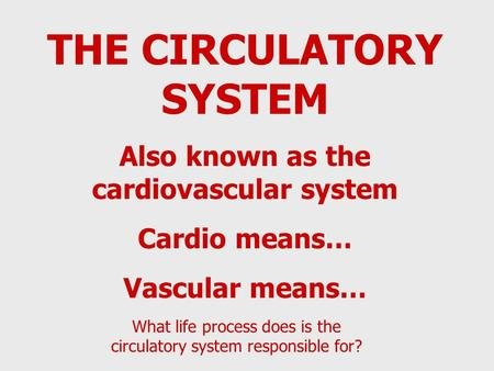 THE CIRCULATORY SYSTEM Also known as the cardiovascular system Cardio means… Vascular means… What life process does is the circulatory system responsible.