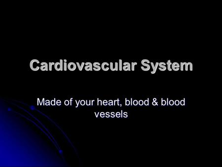 Cardiovascular System Made of your heart, blood & blood vessels.