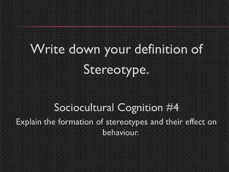 Write down your definition of Stereotype. Sociocultural Cognition #4 Explain the formation of stereotypes and their effect on behaviour.
