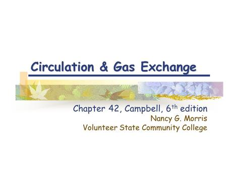 Circulation & Gas Exchange Chapter 42, Campbell, 6 th edition Nancy G. Morris Volunteer State Community College.
