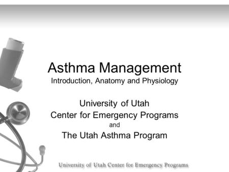Asthma Management Introduction, Anatomy and Physiology University of Utah Center for Emergency Programs and The Utah Asthma Program.