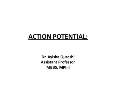 ACTION POTENTIAL: Dr. Ayisha Qureshi Assistant Professor MBBS, MPhil.