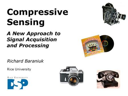 Compressive Sensing A New Approach to Signal Acquisition and Processing Richard Baraniuk Rice University.