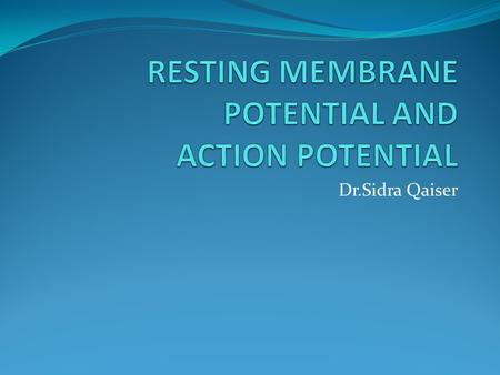 Dr.Sidra Qaiser. Learning Objectives Students should be able to: Define resting membrane potential and how it is generated. Relate Nernst Equilibrium.