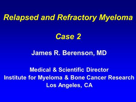Relapsed and Refractory Myeloma Case 2 James R. Berenson, MD Medical & Scientific Director Institute for Myeloma & Bone Cancer Research Los Angeles, CA.