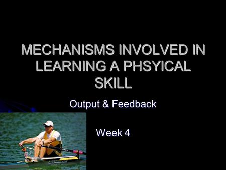 MECHANISMS INVOLVED IN LEARNING A PHSYICAL SKILL Output & Feedback Week 4.