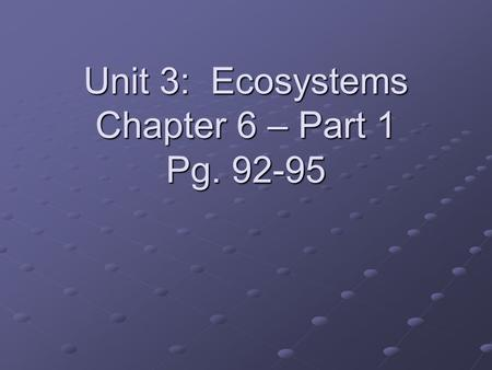 Unit 3: Ecosystems Chapter 6 – Part 1 Pg. 92-95. 3.1.1 Define Ecosystem Ecosystem = the network of relationships (interactions) among plants, animals.