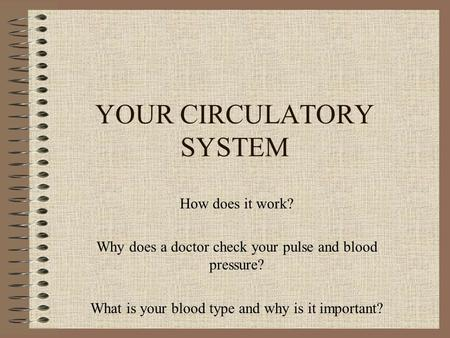 YOUR CIRCULATORY SYSTEM How does it work? Why does a doctor check your pulse and blood pressure? What is your blood type and why is it important?