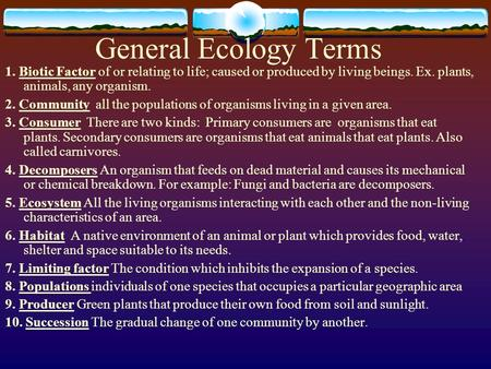 General Ecology Terms 1. Biotic Factor of or relating to life; caused or produced by living beings. Ex. plants, animals, any organism. 2. Community all.