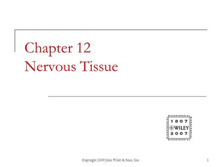 Copyright 2009 John Wiley & Sons, Inc.1 Chapter 12 Nervous Tissue.