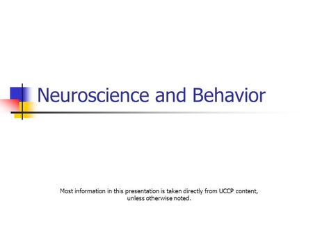 Neuroscience and Behavior Most information in this presentation is taken directly from UCCP content, unless otherwise noted.