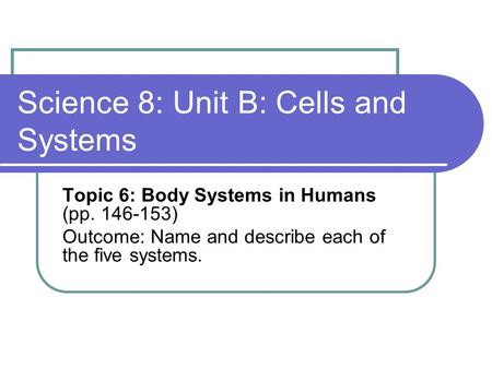 Science 8: Unit B: Cells and Systems Topic 6: Body Systems in Humans (pp. 146-153) Outcome: Name and describe each of the five systems.