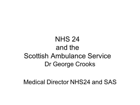 NHS 24 and the Scottish Ambulance Service Dr George Crooks Medical Director NHS24 and SAS.