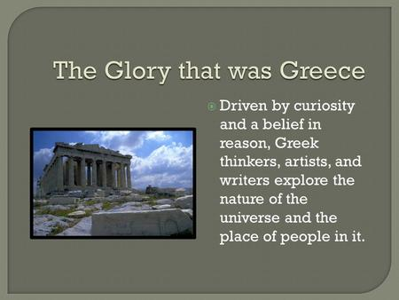 Driven by curiosity and a belief in reason, Greek thinkers, artists, and writers explore the nature of the universe and the place of people in it.
