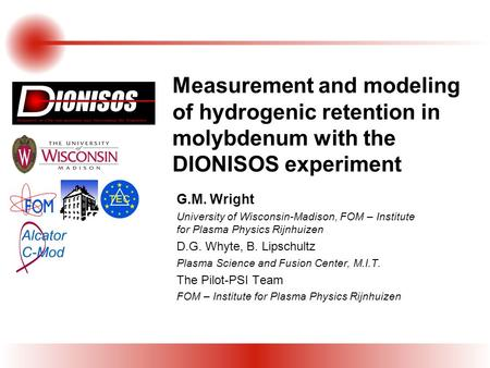 Measurement and modeling of hydrogenic retention in molybdenum with the DIONISOS experiment G.M. Wright University of Wisconsin-Madison, FOM – Institute.