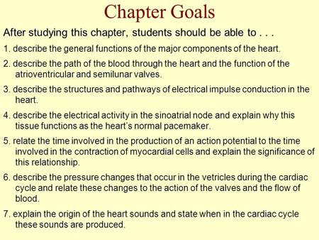 Chapter Goals After studying this chapter, students should be able to... 1. describe the general functions of the major components of the heart. 2. describe.