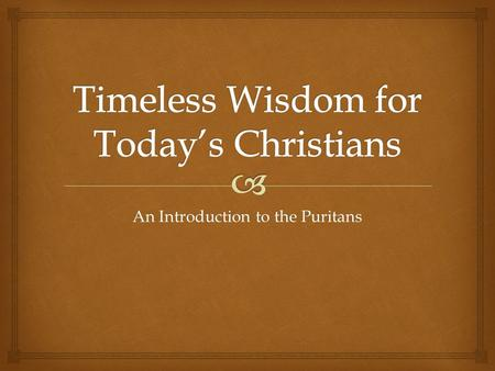 An Introduction to the Puritans.  The Puritans and Why They Matter Today Week 1.